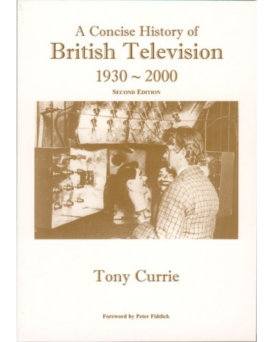 CURRIE (Tony) A CONCISE HISTORY OF BRITISH TELEVISION 1930-2000 - 70 Years of Key Developments