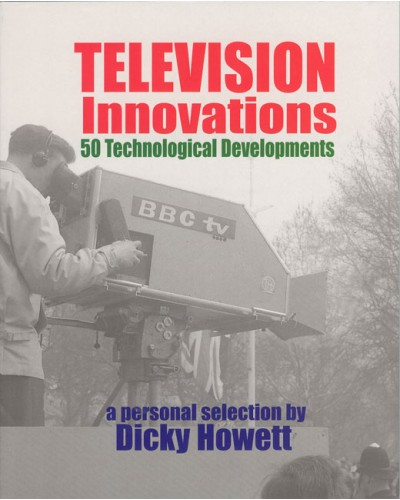 HOWETT (Dicky) TELEVISION INNOVATIONS 50 Technological Developments - a personal selection.